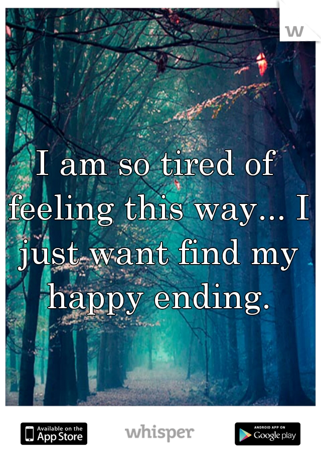 I am so tired of feeling this way... I just want find my happy ending.