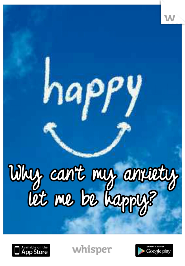 Why can't my anxiety let me be happy?