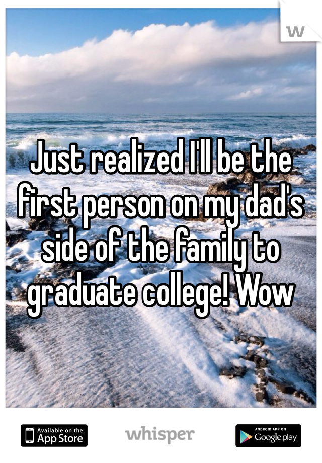 Just realized I'll be the first person on my dad's side of the family to graduate college! Wow