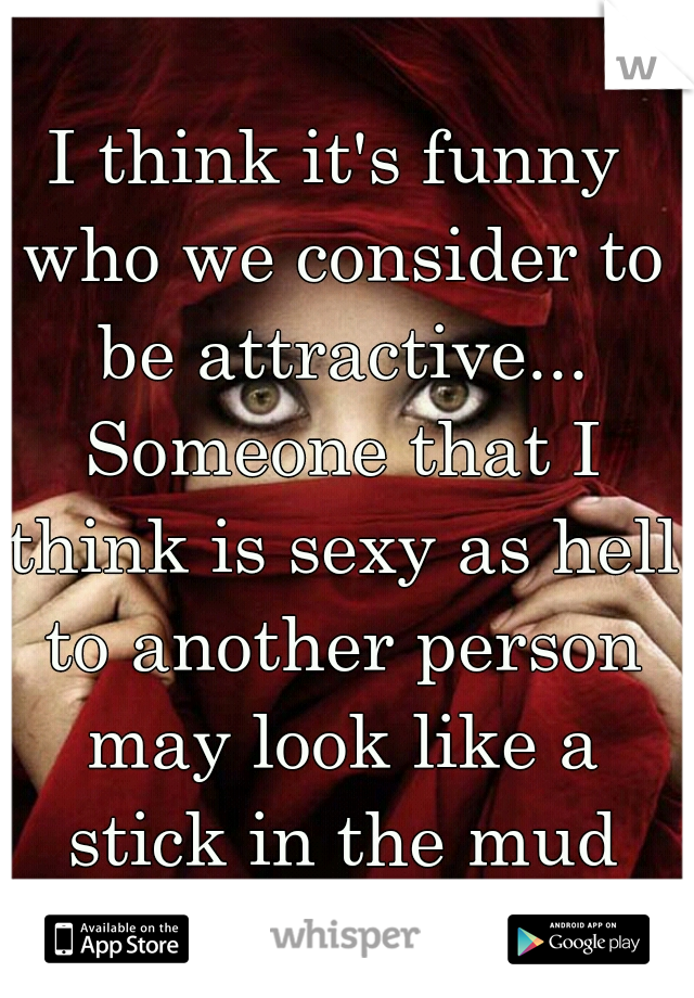 I think it's funny who we consider to be attractive... Someone that I think is sexy as hell to another person may look like a stick in the mud and vice versa.