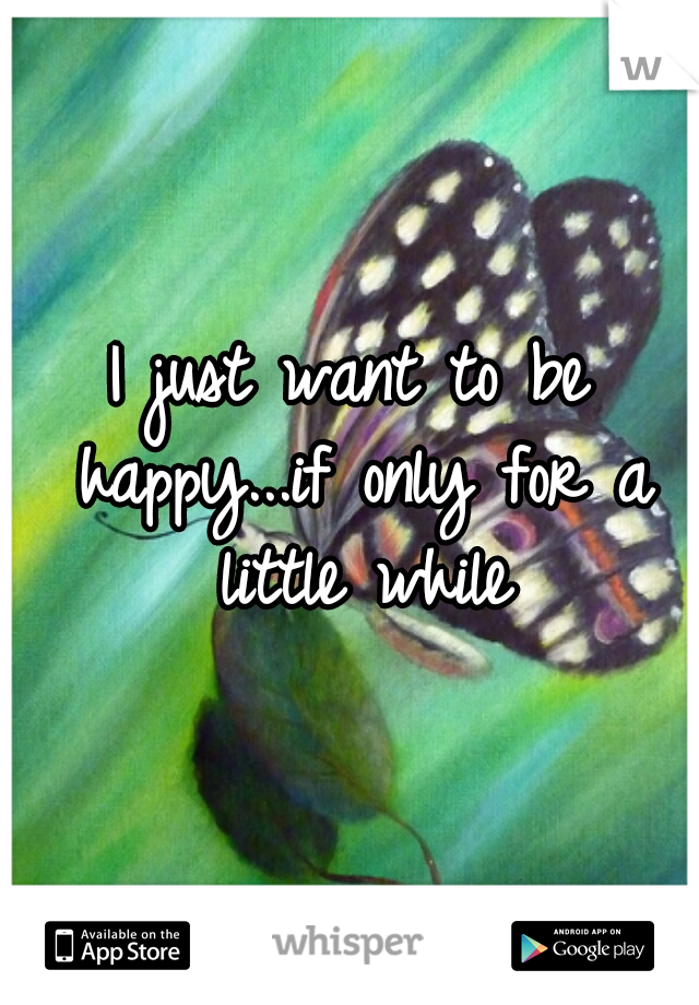 I just want to be happy...if only for a little while