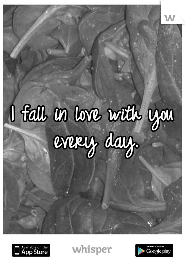 I fall in love with you every day.