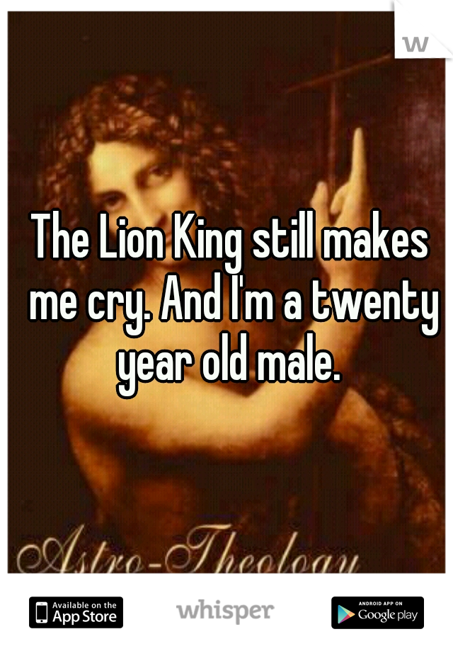 The Lion King still makes me cry. And I'm a twenty year old male.