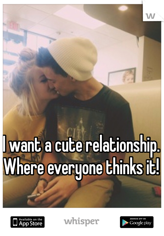I want a cute relationship. Where everyone thinks it!