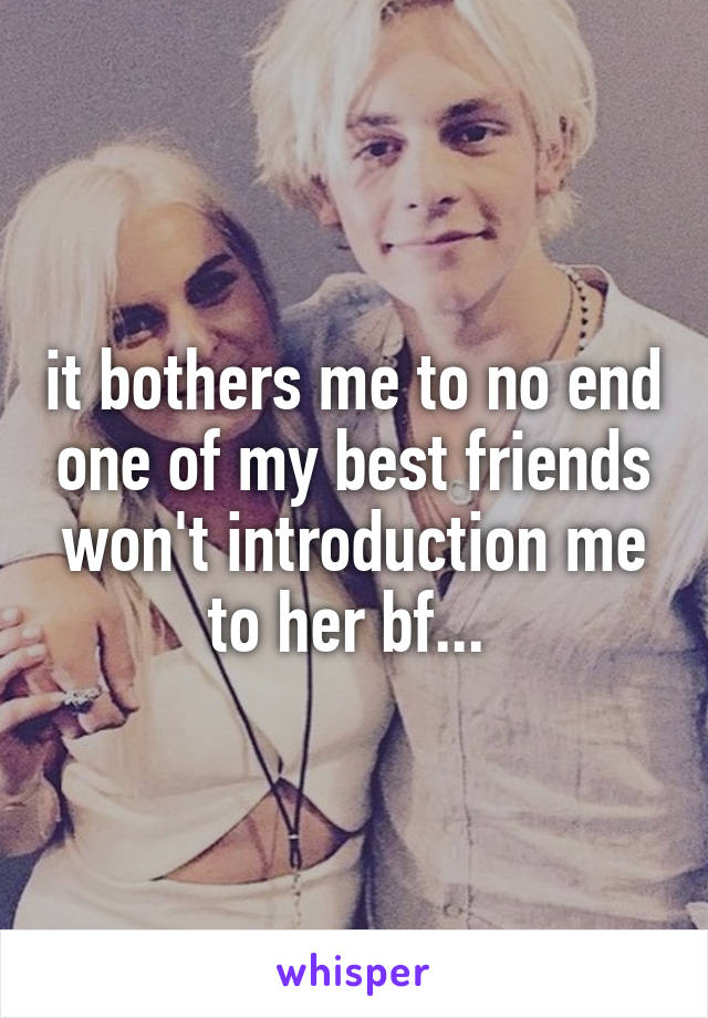 it bothers me to no end one of my best friends won't introduction me to her bf...