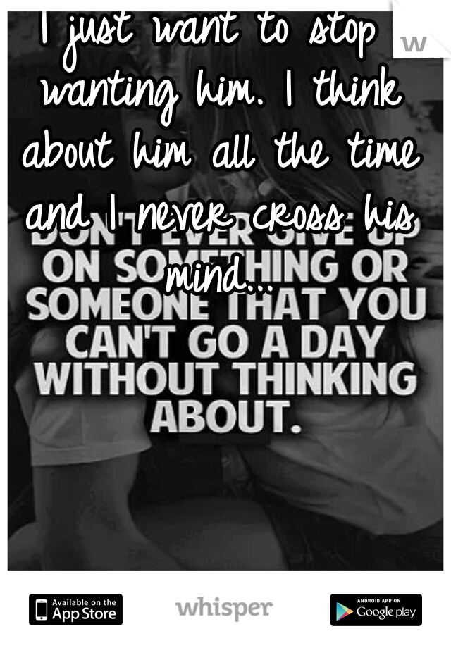 I just want to stop wanting him. I think about him all the time and I never cross his mind...