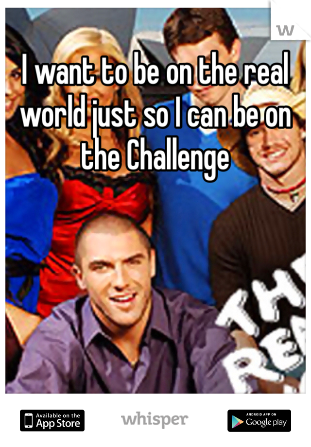 I want to be on the real world just so I can be on the Challenge