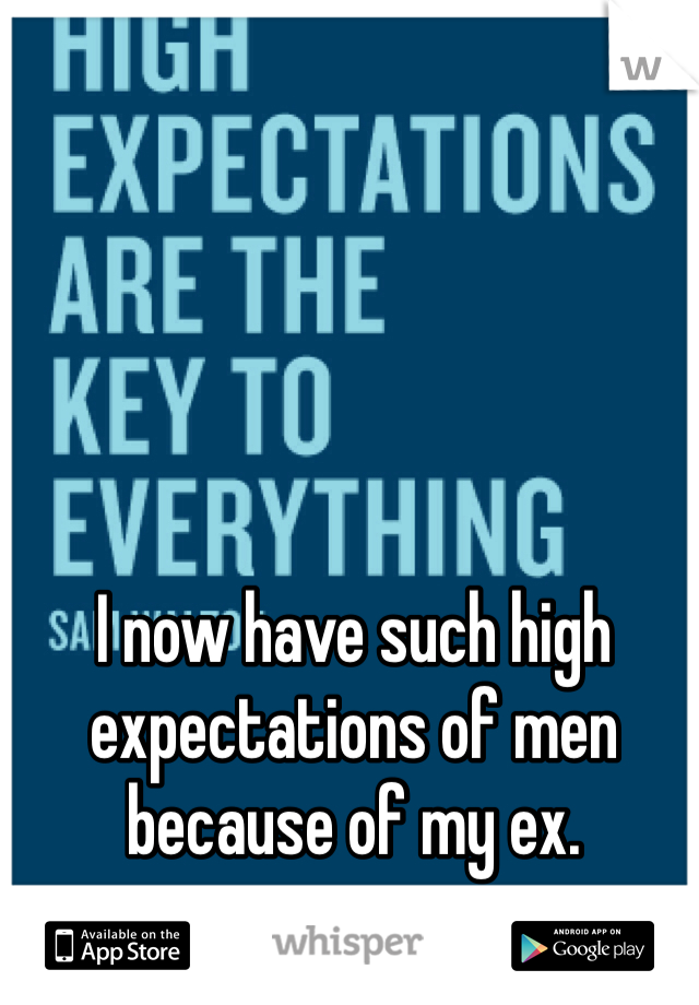I now have such high expectations of men because of my ex.