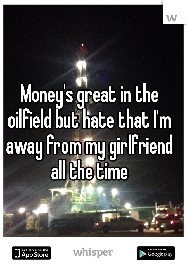 Money's great in the oilfield but hate that I'm away from my girlfriend all the time