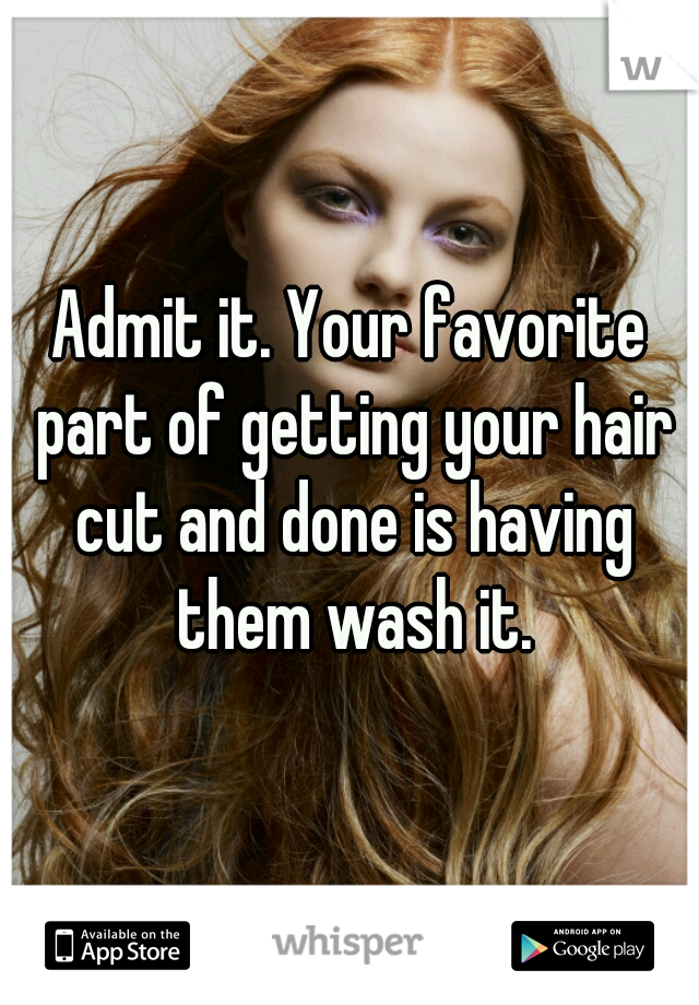 Admit it. Your favorite part of getting your hair cut and done is having them wash it.