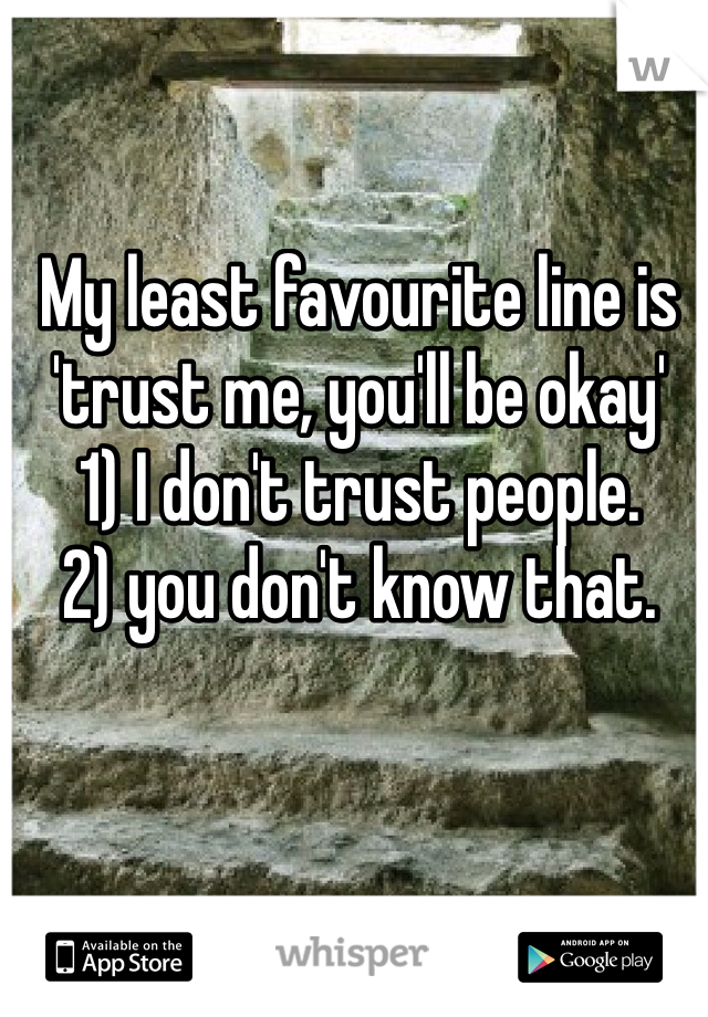 My least favourite line is 'trust me, you'll be okay'  1) I don't trust people. 2) you don't know that.