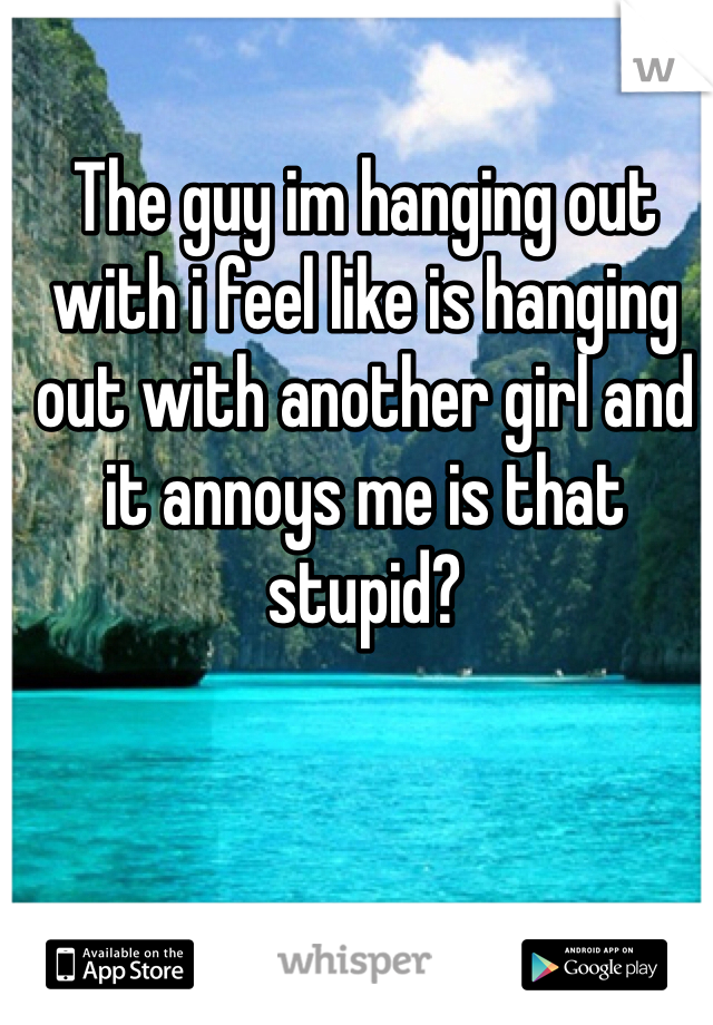 The guy im hanging out with i feel like is hanging out with another girl and it annoys me is that stupid?