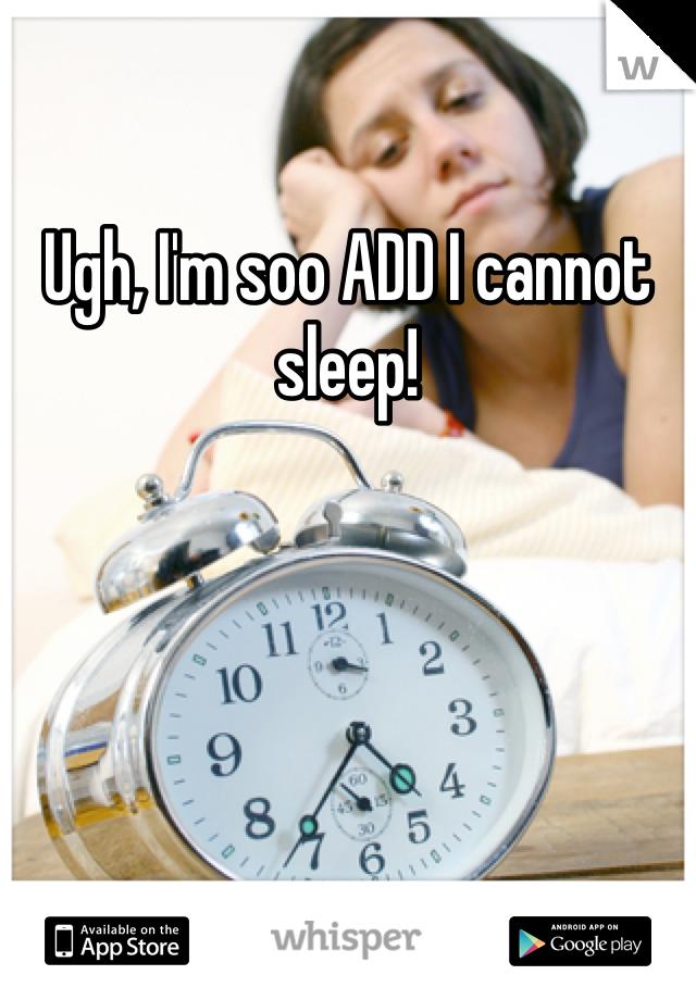 Ugh, I'm soo ADD I cannot sleep!