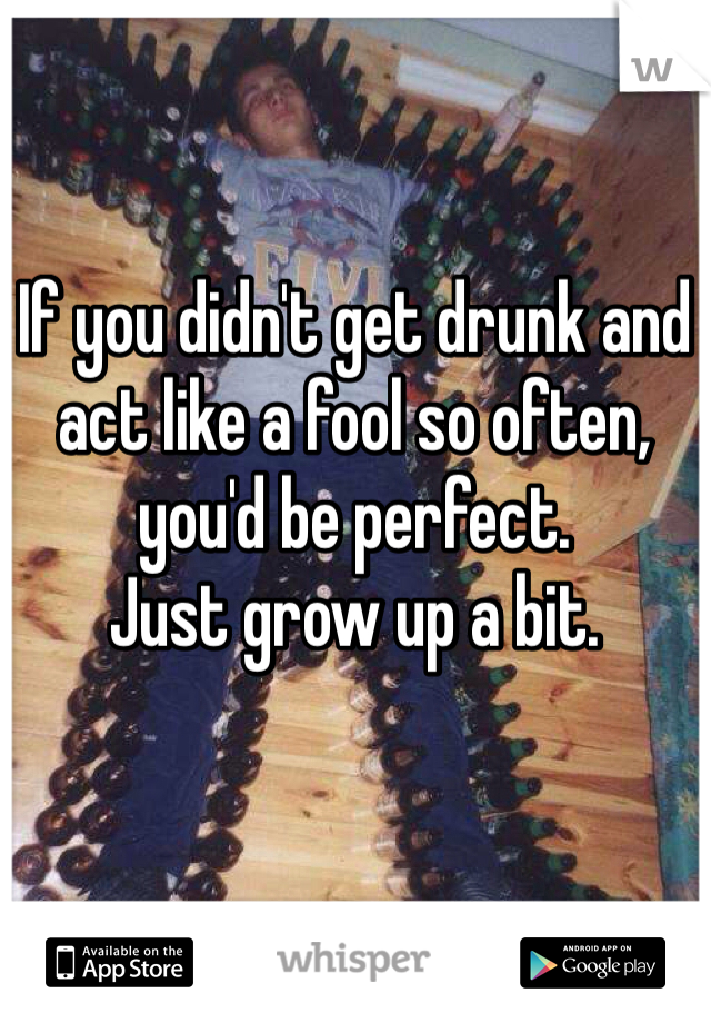 If you didn't get drunk and act like a fool so often, you'd be perfect.  Just grow up a bit.