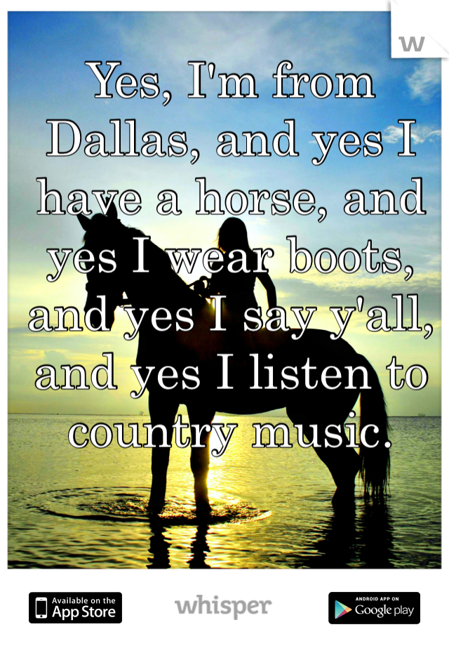 Yes, I'm from Dallas, and yes I have a horse, and yes I wear boots, and yes I say y'all, and yes I listen to country music.