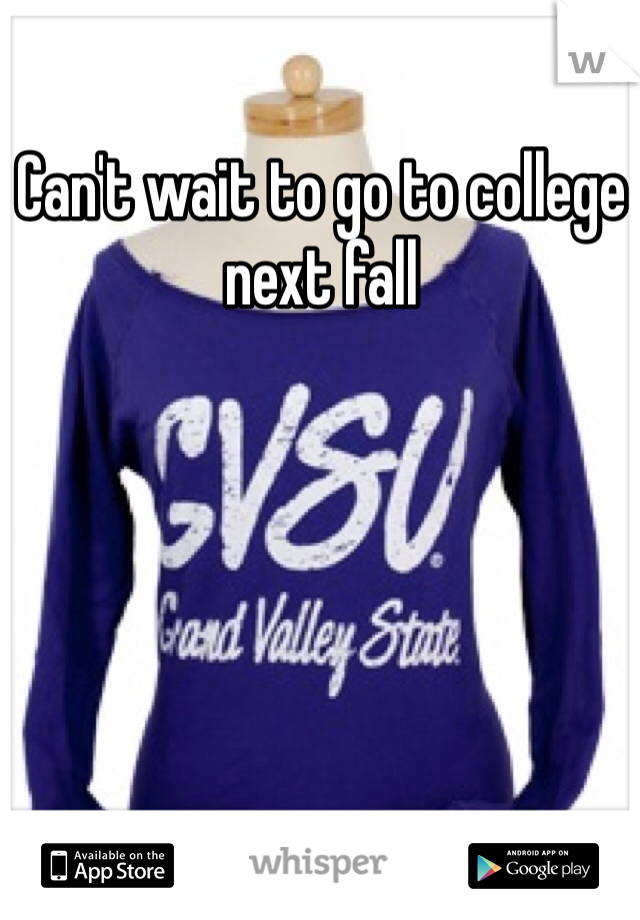 Can't wait to go to college next fall