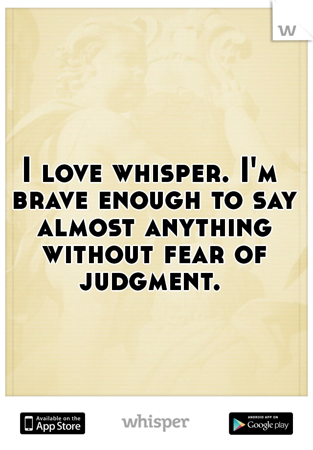 I love whisper. I'm brave enough to say almost anything without fear of judgment.