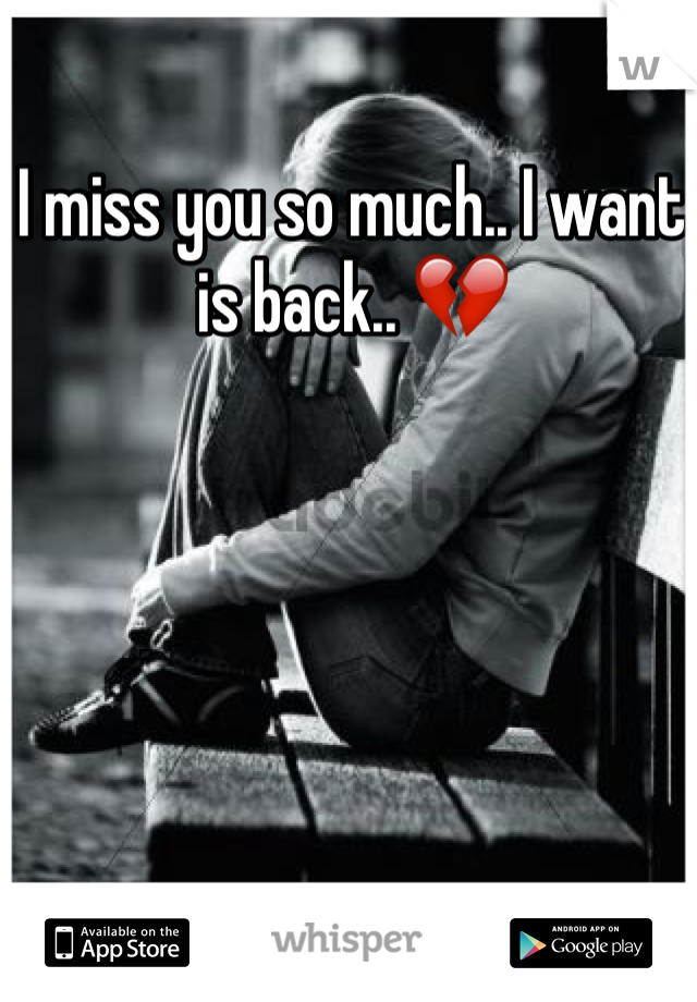 I miss you so much.. I want is back.. 💔