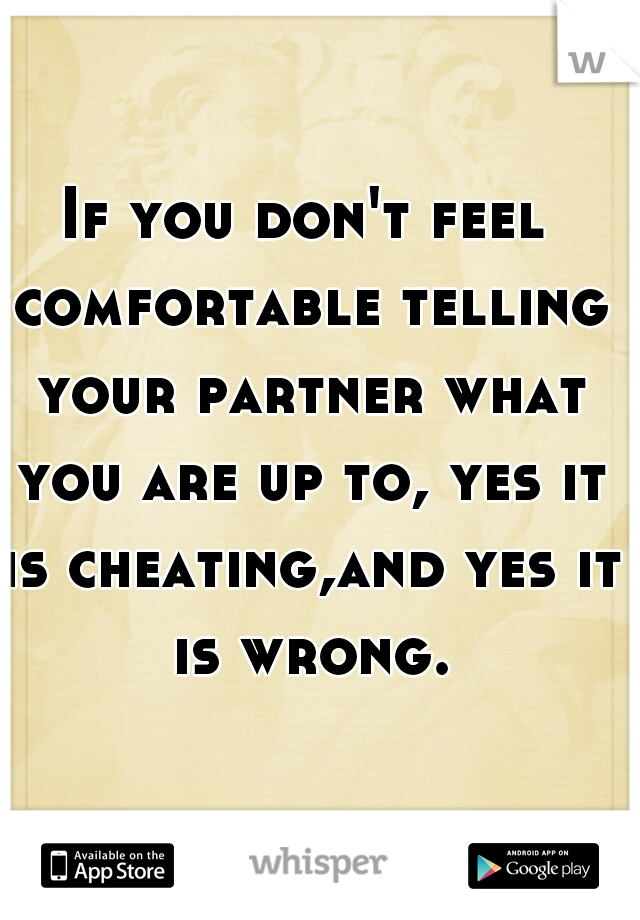 If you don't feel comfortable telling your partner what you are up to, yes it is cheating,and yes it is wrong.