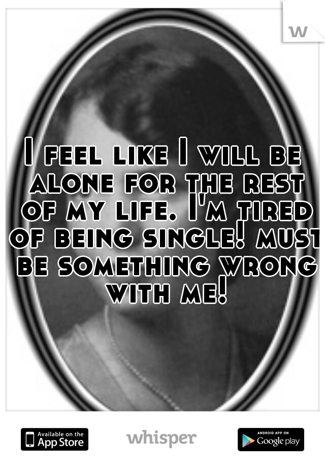 I feel like I will be alone for the rest of my life. I'm tired of being single! must be something wrong with me!