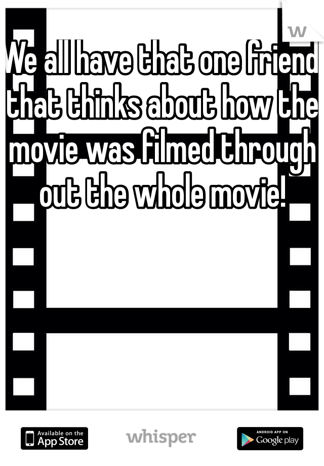 We all have that one friend that thinks about how the movie was filmed through out the whole movie!