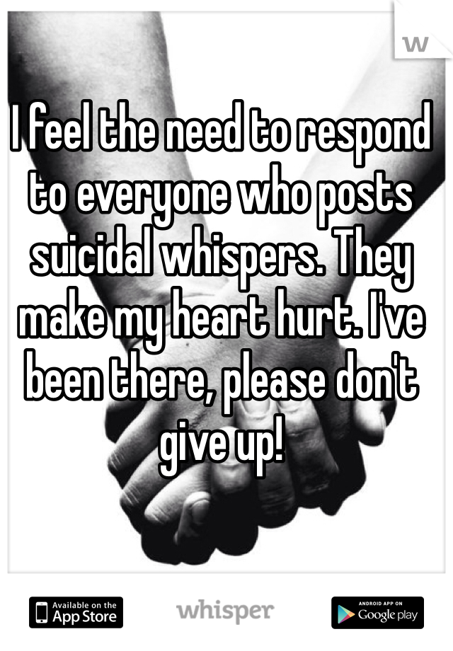 I feel the need to respond to everyone who posts suicidal whispers. They make my heart hurt. I've been there, please don't give up!