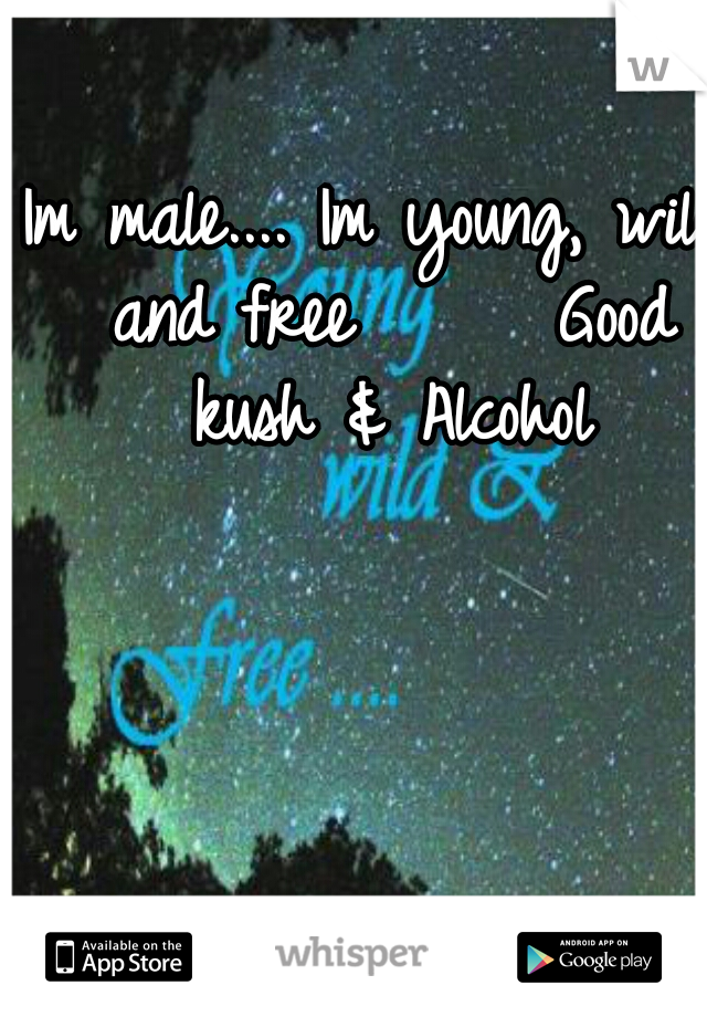 Im male.... Im young, wild and free      Good kush & Alcohol