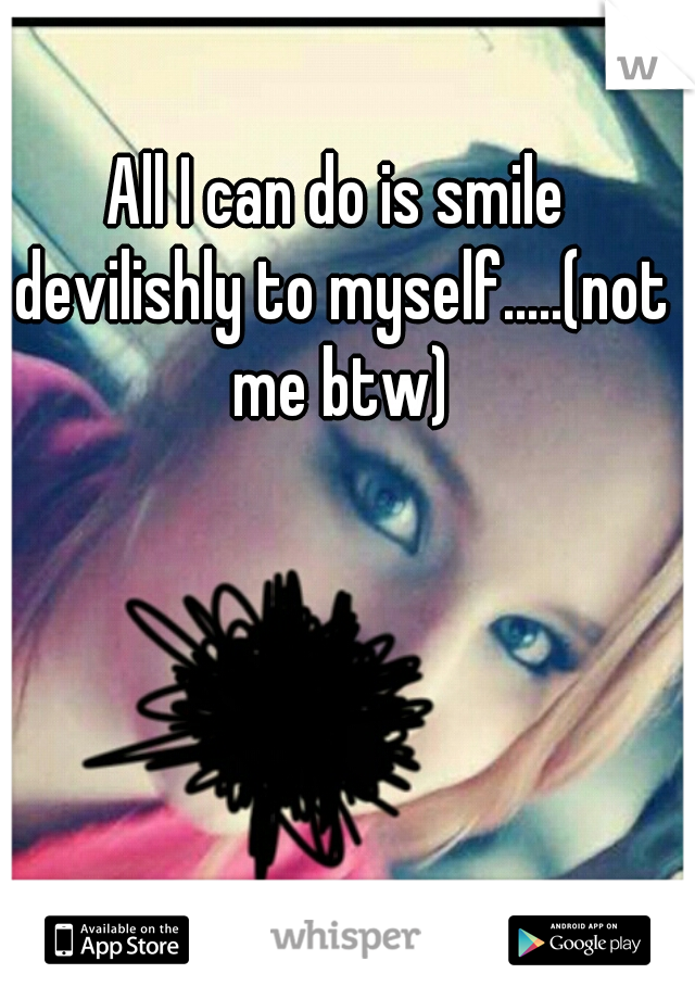 All I can do is smile devilishly to myself.....(not me btw)