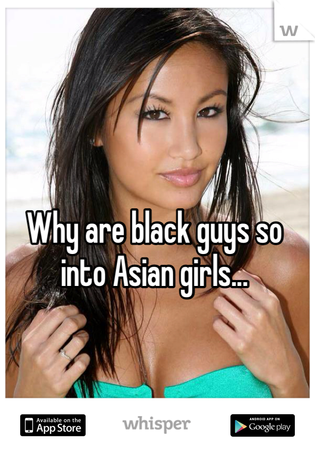 Why are black guys so into Asian girls...