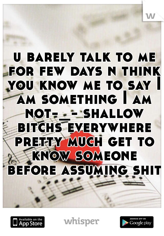 u barely talk to me for few days n think you know me to say I am something I am not-_- shallow bitchs everywhere pretty much get to know someone before assuming shit