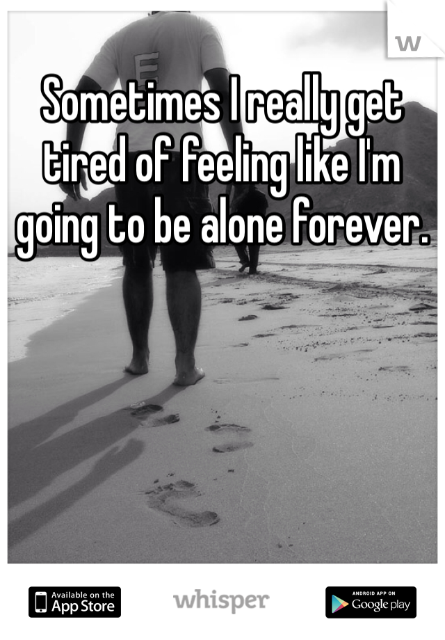 Sometimes I really get tired of feeling like I'm going to be alone forever.