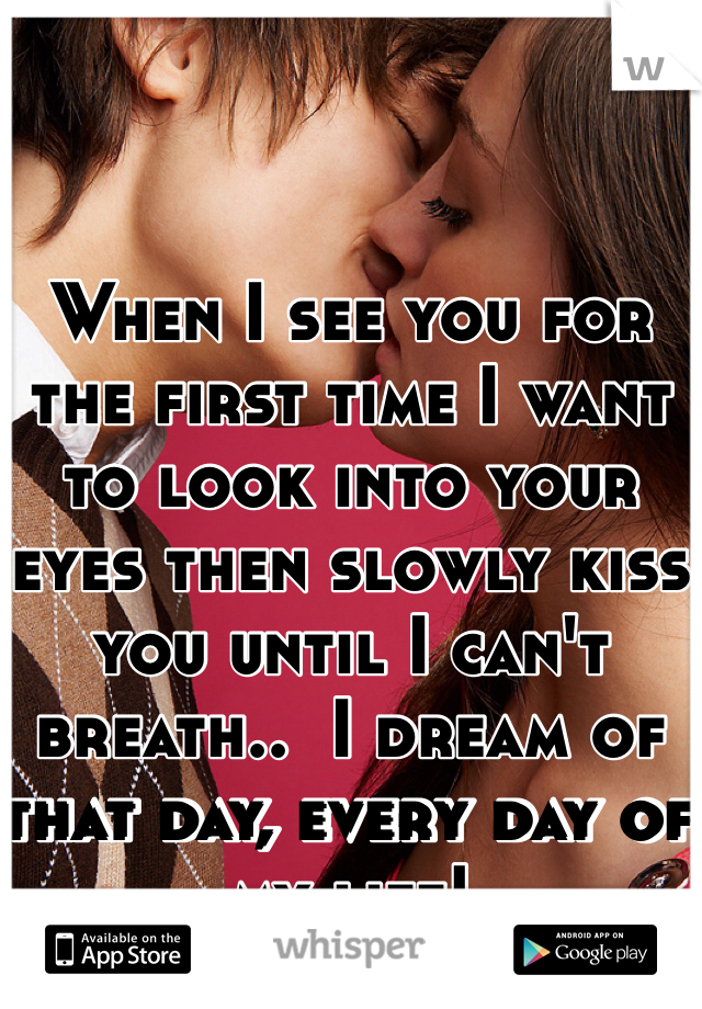 When I see you for the first time I want to look into your eyes then slowly kiss you until I can't breath..  I dream of that day, every day of my life!