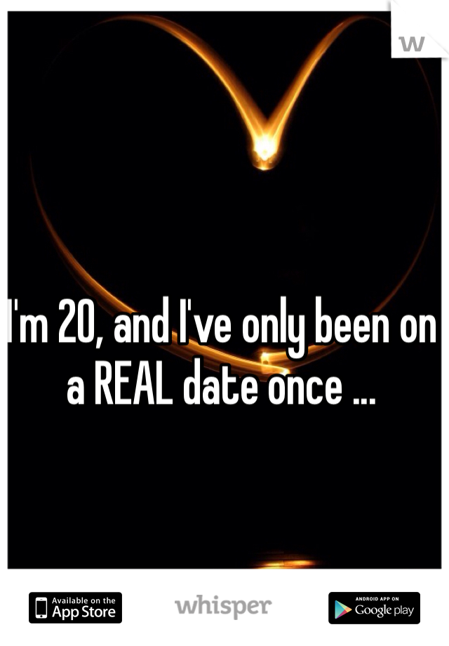 I'm 20, and I've only been on a REAL date once ...