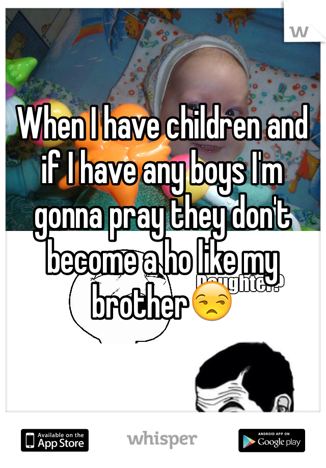 When I have children and if I have any boys I'm gonna pray they don't become a ho like my brother😒