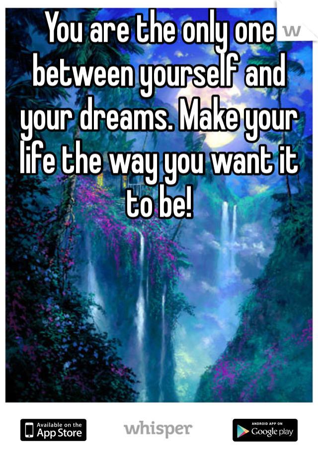 You are the only one between yourself and your dreams. Make your life the way you want it to be!