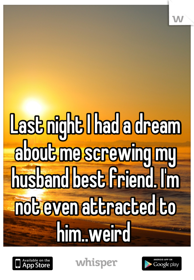 Last night I had a dream about me screwing my husband best friend. I'm not even attracted to him..weird