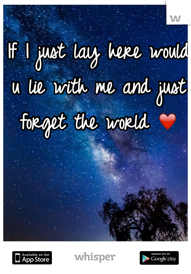 If I just lay here would u lie with me and just forget the world ❤️