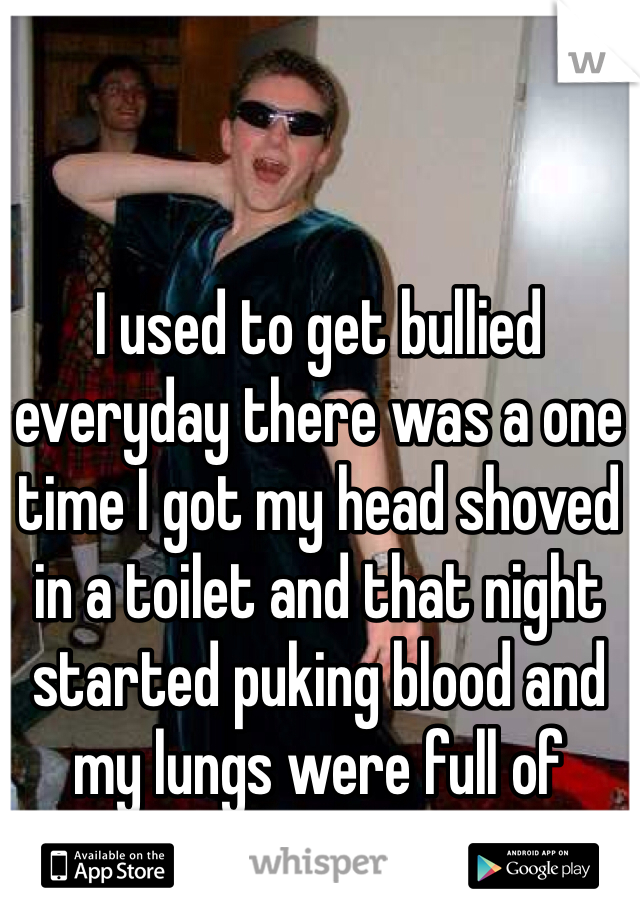 I used to get bullied everyday there was a one time I got my head shoved in a toilet and that night started puking blood and my lungs were full of water.