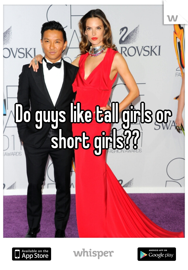 Do guys like tall girls or short girls??
