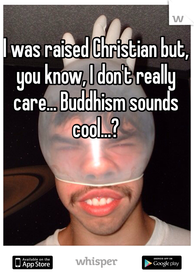 I was raised Christian but, you know, I don't really care... Buddhism sounds cool...?