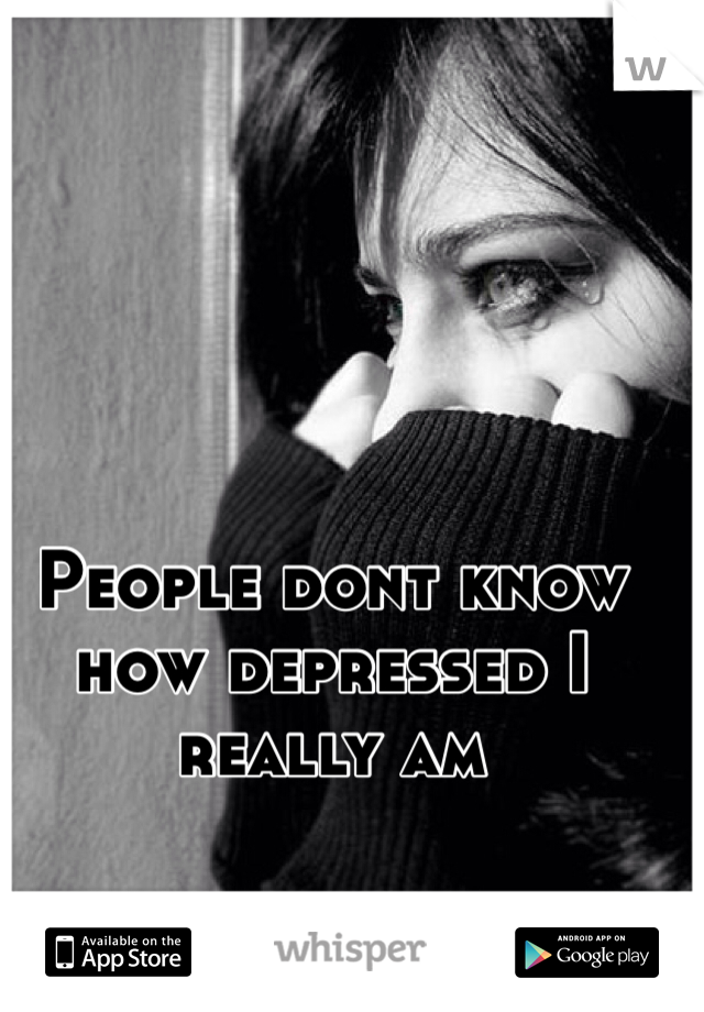 People dont know how depressed I really am