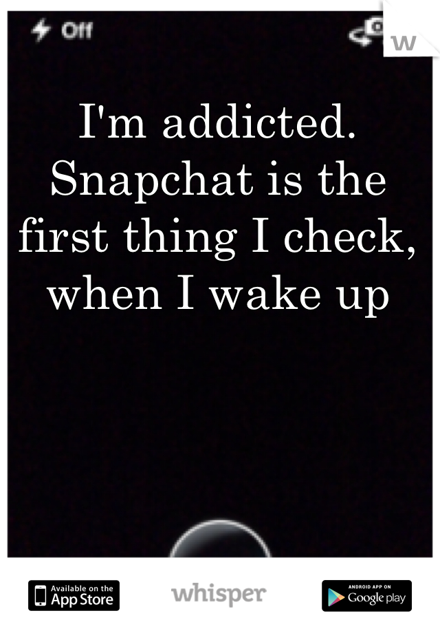 I'm addicted. Snapchat is the first thing I check, when I wake up