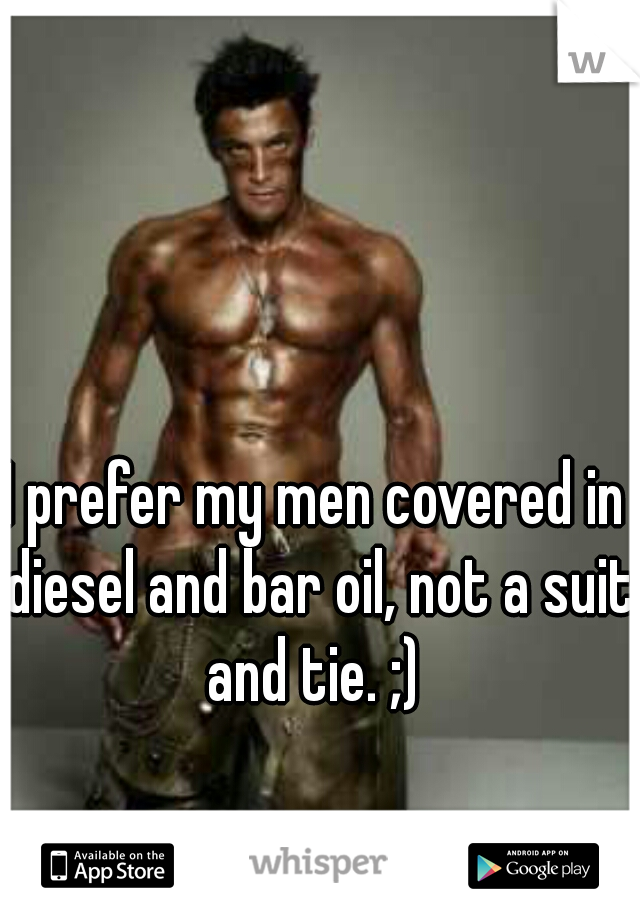 I prefer my men covered in diesel and bar oil, not a suit and tie. ;)