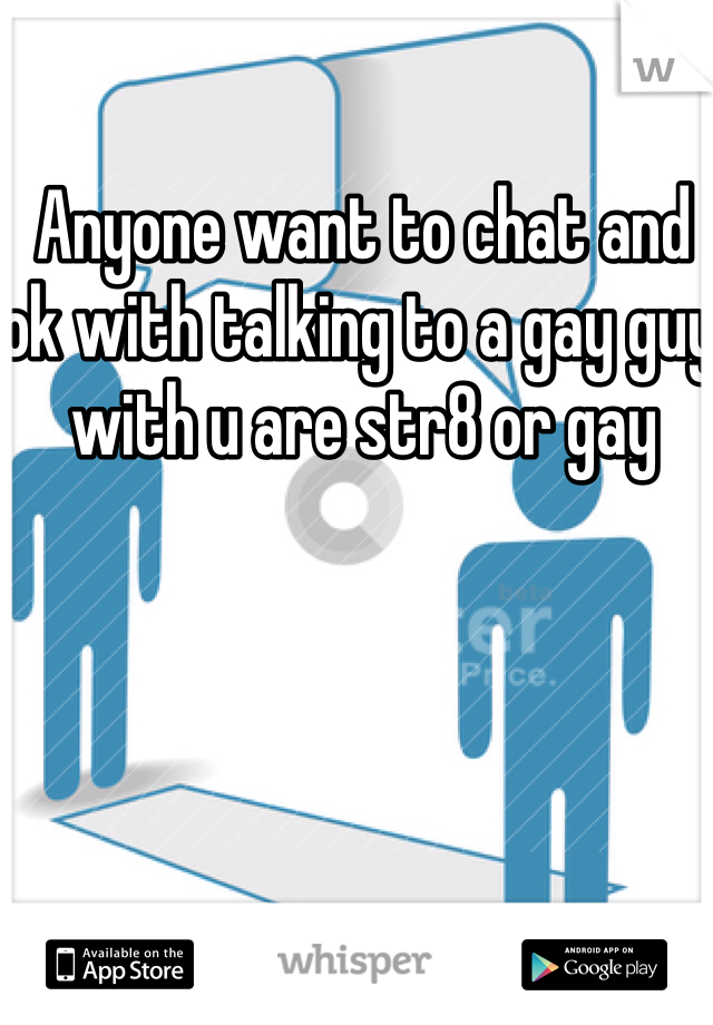 Anyone want to chat and ok with talking to a gay guy with u are str8 or gay