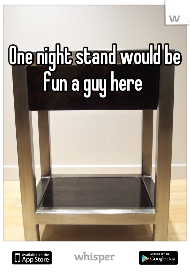 One night stand would be fun a guy here