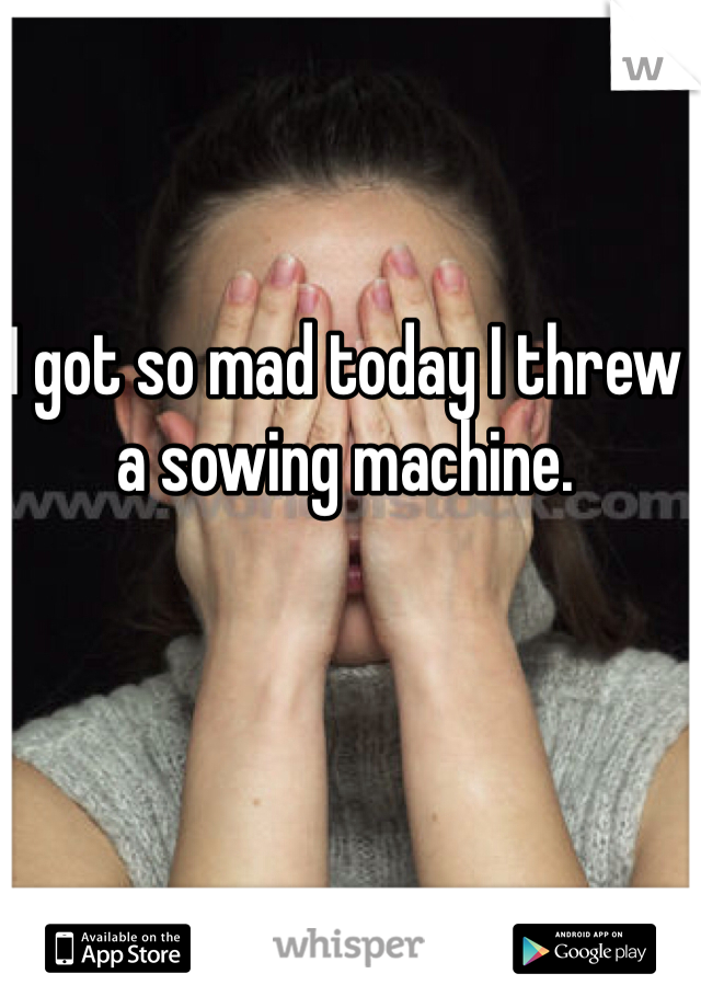 I got so mad today I threw a sowing machine.
