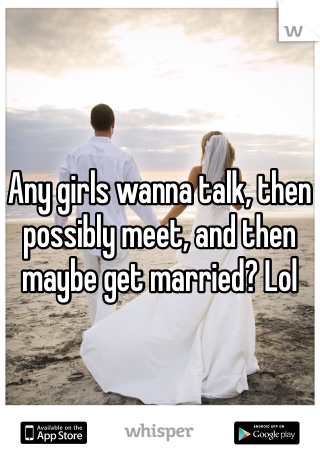 Any girls wanna talk, then possibly meet, and then maybe get married? Lol