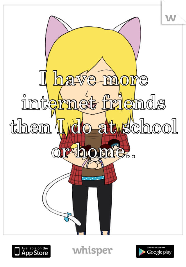 I have more internet friends then I do at school or home..