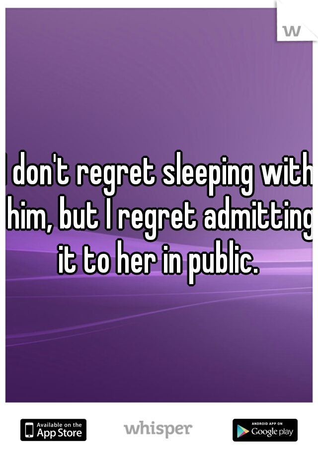 I don't regret sleeping with him, but I regret admitting it to her in public.