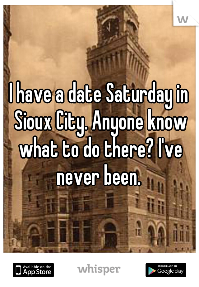 I have a date Saturday in Sioux City. Anyone know what to do there? I've never been.